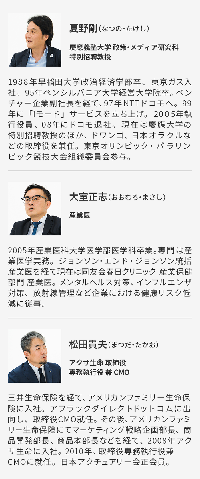夏野剛(なつの・たけし) 慶應義塾大学 政策・メディア研究科特別招聘教授 1988年早稲田大学政治経済学部卒、東京ガス入社。95年ペンシルバニア大学経営大学院卒。ベンチャー企業副社長を経て、97年NTTドコモへ。99年に「iモード」サービスを立ち上げ。2005年執行役員、08年にドコモ退社。現在は慶應大学の特別招聘教授のほか、ドワンゴ、日本オラクルなどの取締役を兼任。東京オリンピック・パラリンピック競技大会組織委員会参与。  大室正志(おおむろ・まさし) 産業医 2005年産業医科大学医学部医学科卒業。専門は産業医学実務。ジョンソン・エンド・ジョンソン統括産業医を経て現在は同友会春日クリニック 産業保健部門 産業医。メンタルヘルス対策、インフルエンザ対策、放射線管理など企業における健康リスク低減に従事。  松田貴夫(まつだ・たかお) アクサ生命 取締役 専務執行役 兼 CMO 三井生命保険を経て、アメリカンファミリー生命保険に入社。アフラックダイレクトドットコムに出向し、取締役CMO就任。その後、アメリカンファミリー生命保険にてマーケティング戦略企画部長、商品開発部長、商品本部長を経て、2008年アクサ生命に入社。2010年、取締役専務執行役兼CMOに就任。日本アクチュアリー会正会員。