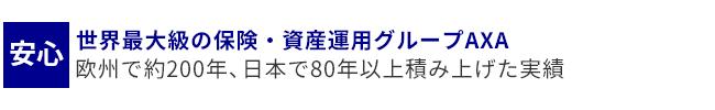 安心・・・世界最大級の保険・資産運用グループAXA 欧州で約200年、日本で80年以上積み上げた実績