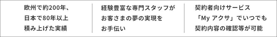 欧州で約200年、日本で80年以上積み上げた実績・経験豊富な専門スタッフがお客さまの夢の実現をお手伝い・契約者向けサービス「My アクサ」でいつでも契約内容の確認等が可能